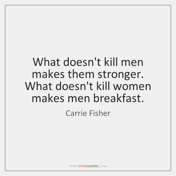 What doesn't kill men makes them stronger. What doesn't kill women makes ...
