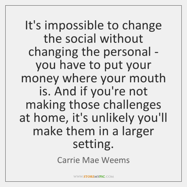 It's impossible to change the social without changing the personal - you ...