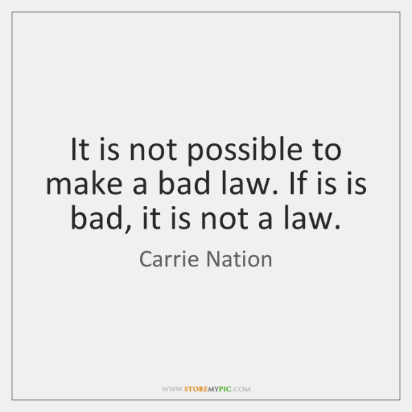 It is not possible to make a bad law. If is is ...