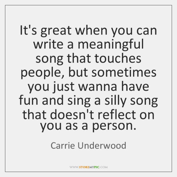 It's great when you can write a meaningful song that touches people, ...