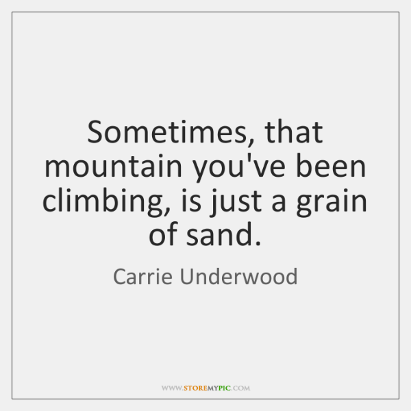 Sometimes, that mountain you've been climbing, is just a grain of sand.