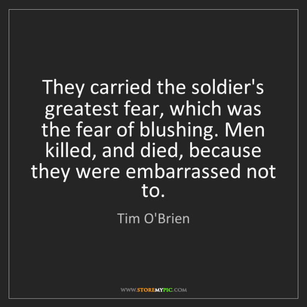 Tim O'Brien: They carried the soldier's greatest fear, which was the...