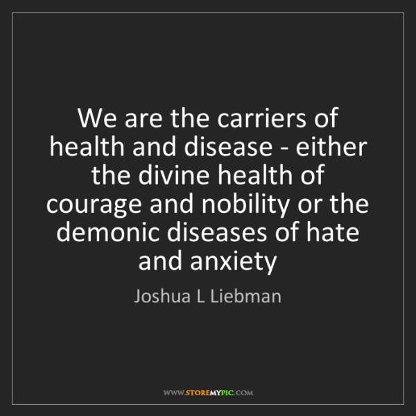 Joshua L Liebman: We are the carriers of health and disease - either the...