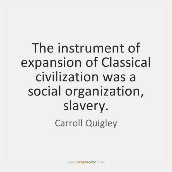 The instrument of expansion of Classical civilization was a social organization, slavery.