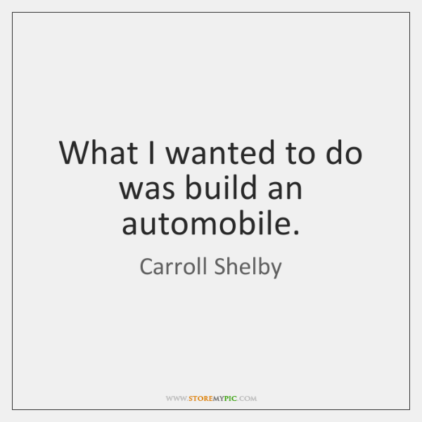 What I wanted to do was build an automobile.