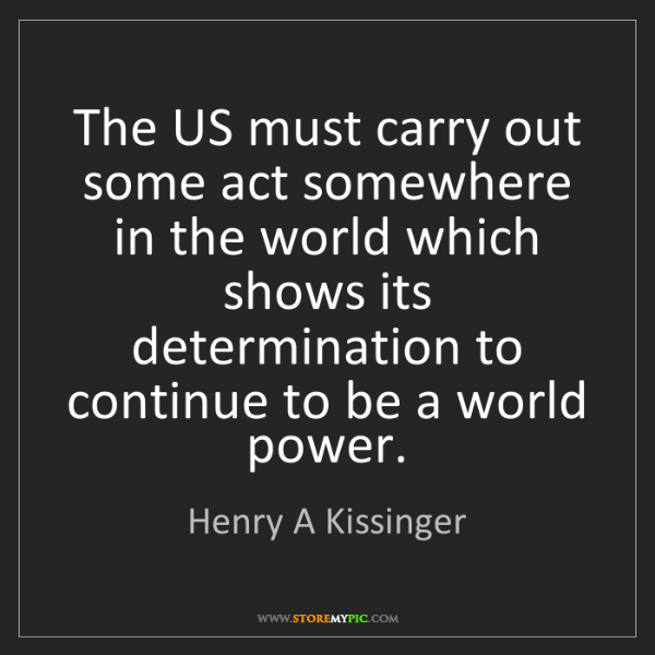 Henry A Kissinger: The US must carry out some act somewhere in the world...