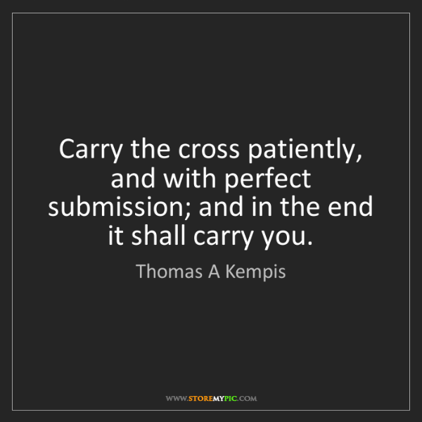 Thomas A Kempis: Carry the cross patiently, and with perfect submission;...