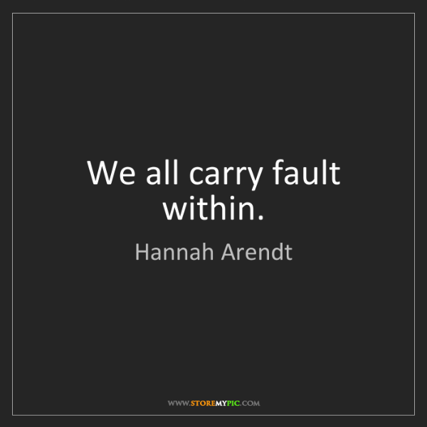 Hannah Arendt: We all carry fault within.