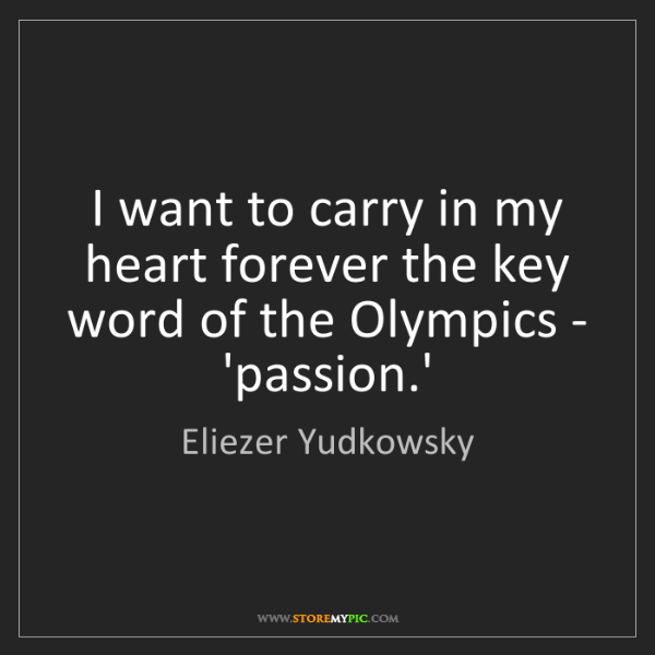 Eliezer Yudkowsky: I want to carry in my heart forever the key word of the...