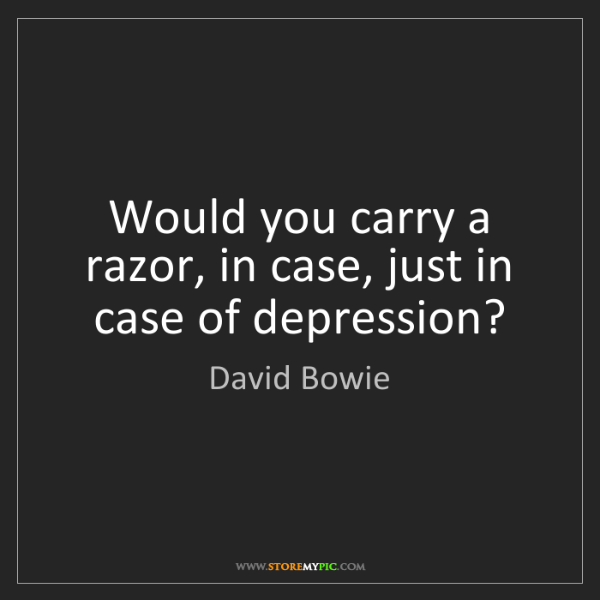 David Bowie: Would you carry a razor, in case, just in case of depression?