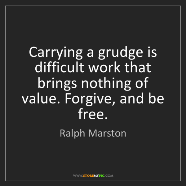 Ralph Marston: Carrying a grudge is difficult work that brings nothing...