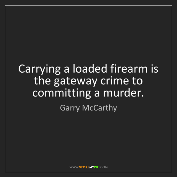 Garry McCarthy: Carrying a loaded firearm is the gateway crime to committing...