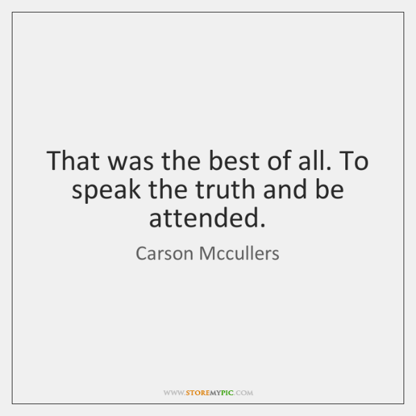 That was the best of all. To speak the truth and be ...