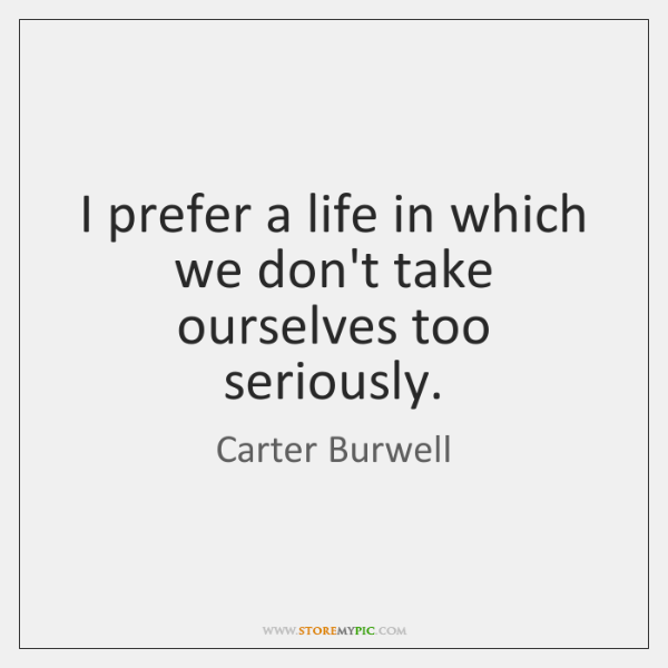 I prefer a life in which we don't take ourselves too seriously.