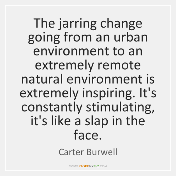 The jarring change going from an urban environment to an extremely remote ...