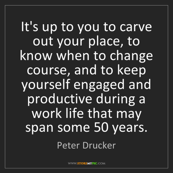 Peter Drucker: It's up to you to carve out your place, to know when...