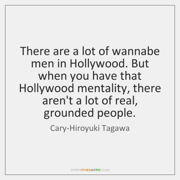 There are a lot of wannabe men in Hollywood. But when you ...