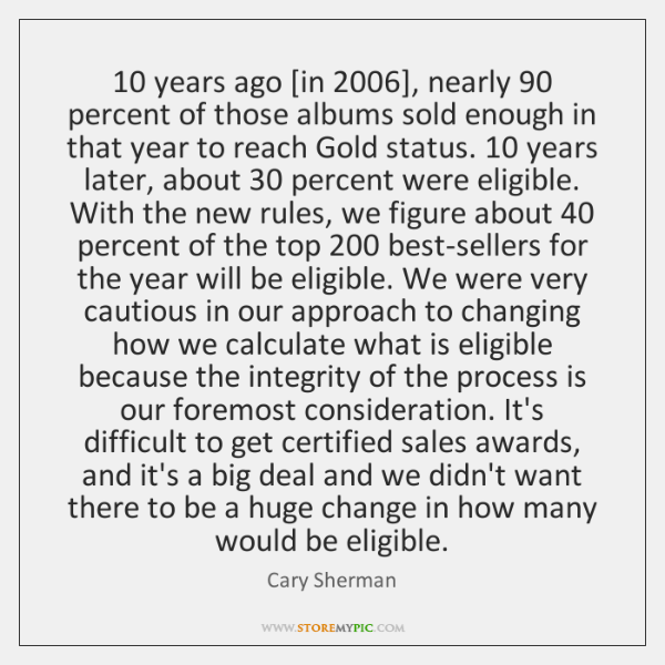 10 years ago [in 2006], nearly 90 percent of those albums sold enough in that ...