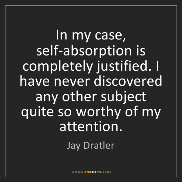 Jay Dratler: In my case, self-absorption is completely justified....