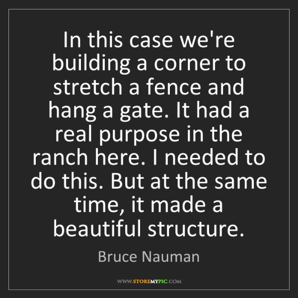 Bruce Nauman: In this case we're building a corner to stretch a fence...