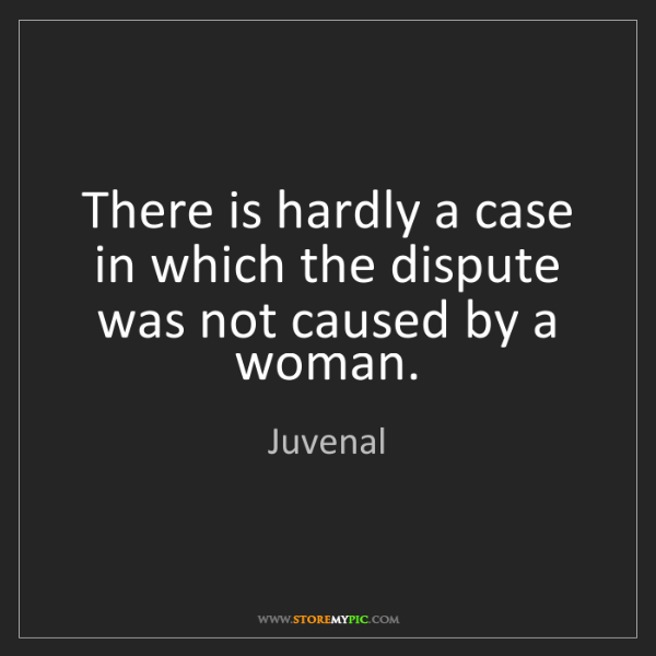 Juvenal: There is hardly a case in which the dispute was not caused...