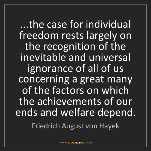 Friedrich August von Hayek: ...the case for individual freedom rests largely on the...