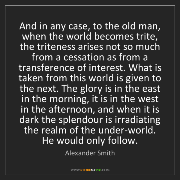 Alexander Smith: And in any case, to the old man, when the world becomes...