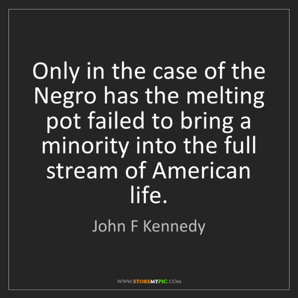 John F Kennedy: Only in the case of the Negro has the melting pot failed...