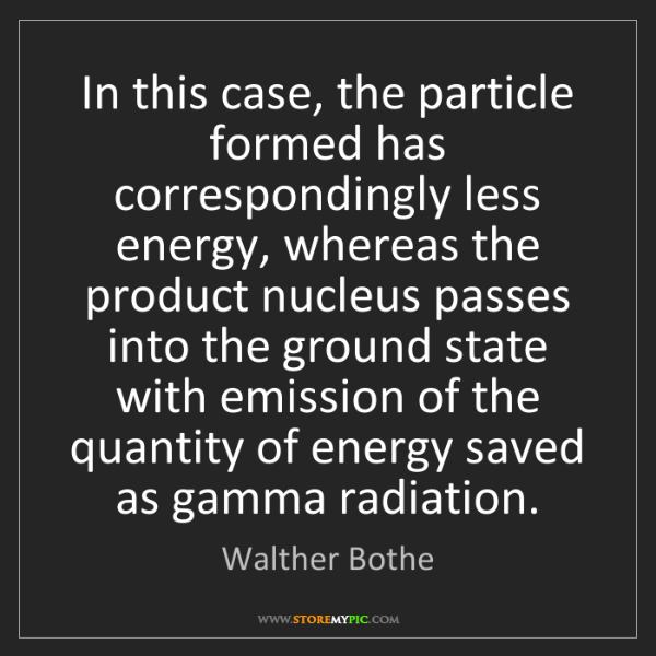Walther Bothe: In this case, the particle formed has correspondingly...