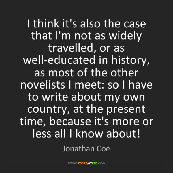 Jonathan Coe: I think it's also the case that I'm not as widely travelled,...