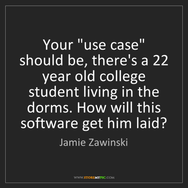 """Jamie Zawinski: Your """"use case"""" should be, there's a 22 year old college..."""