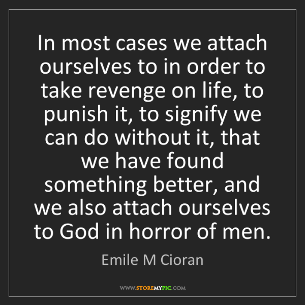 Emile M Cioran: In most cases we attach ourselves to in order to take...