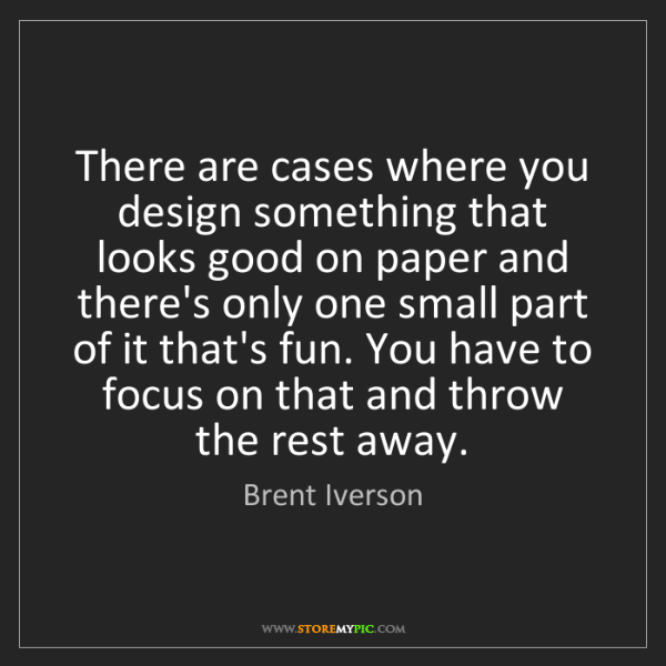 Brent Iverson: There are cases where you design something that looks...