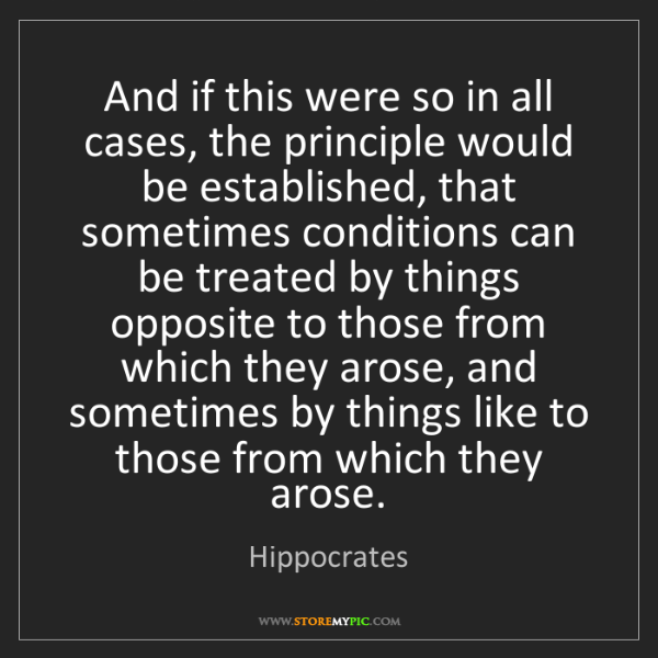 Hippocrates: And if this were so in all cases, the principle would...