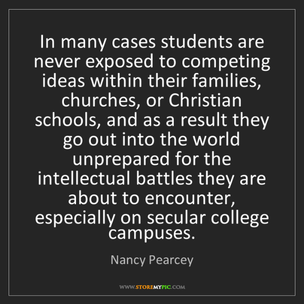 Nancy Pearcey: In many cases students are never exposed to competing...