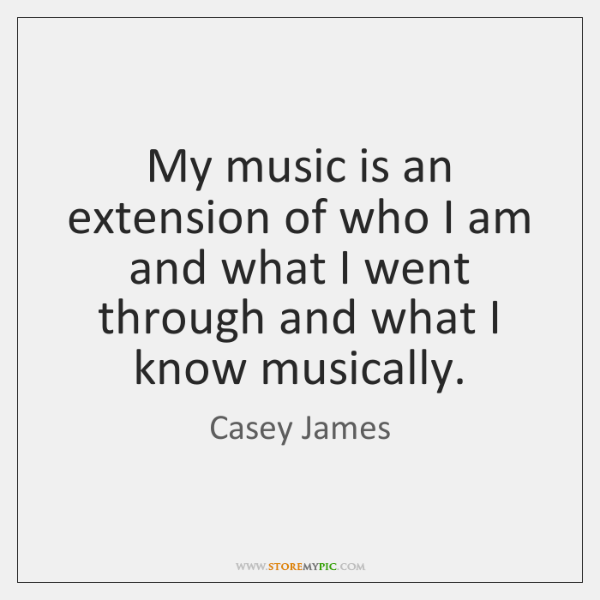 My music is an extension of who I am and what I ...
