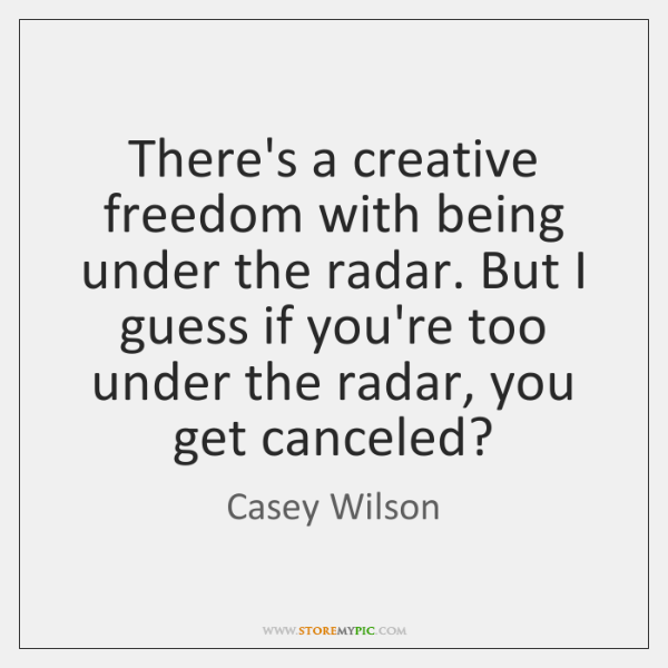 There's a creative freedom with being under the radar. But I guess ...
