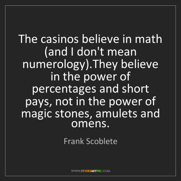 Frank Scoblete: The casinos believe in math (and I don't mean numerology).They...