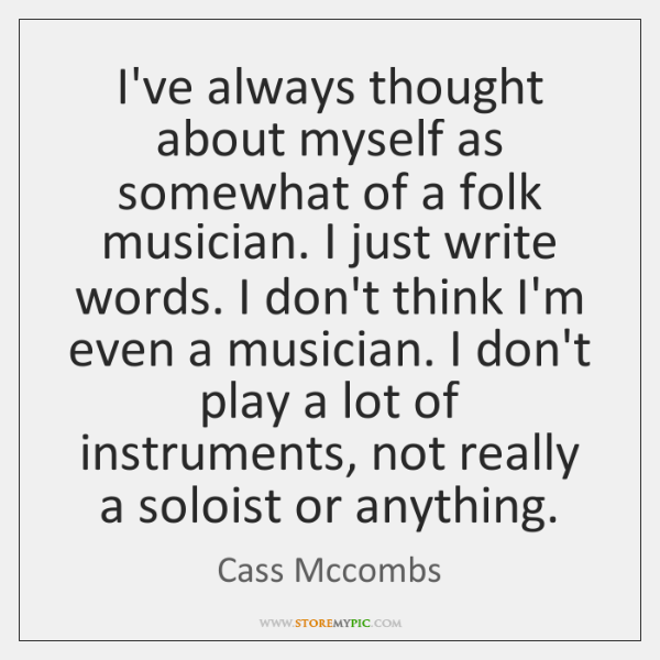 I've always thought about myself as somewhat of a folk musician. I ...