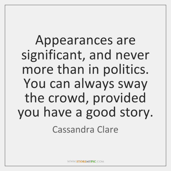 Appearances are significant, and never more than in politics. You can always ...