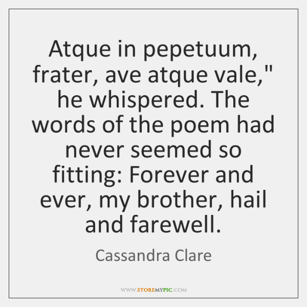 "Atque in pepetuum, frater, ave atque vale,"" he whispered. The words of ..."