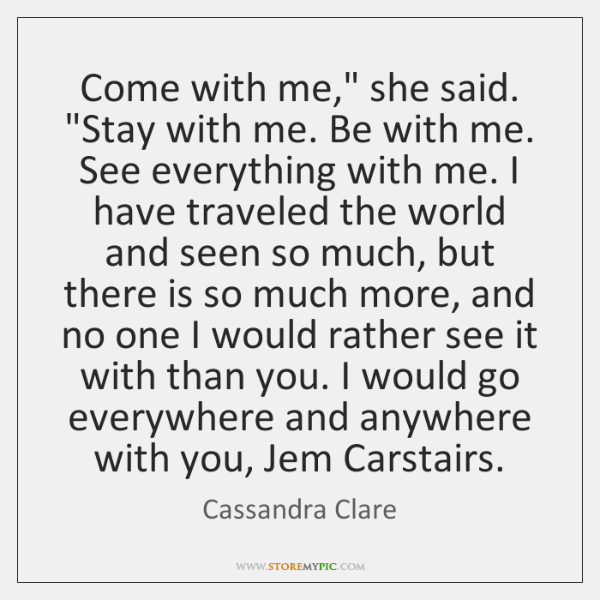 "Come with me,"" she said. ""Stay with me. Be with me. See ..."