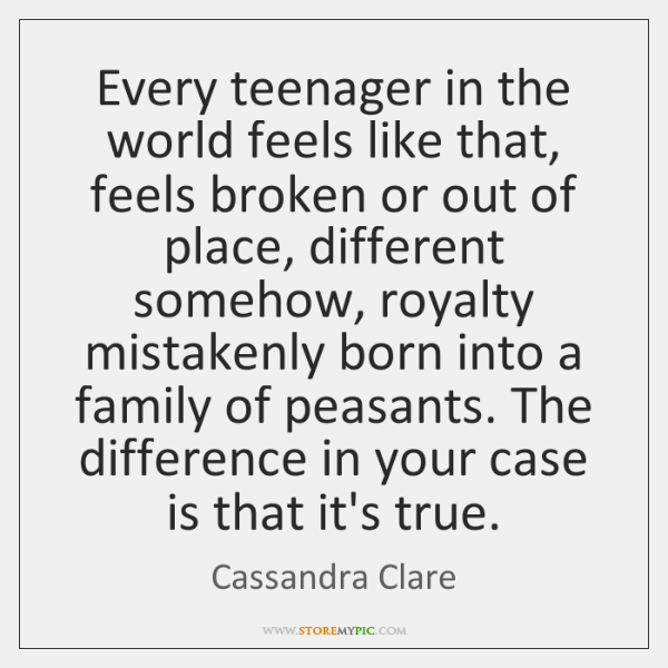 Every teenager in the world feels like that, feels broken or out ...