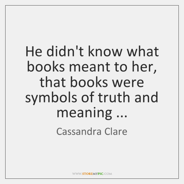 He didn't know what books meant to her, that books were symbols ...
