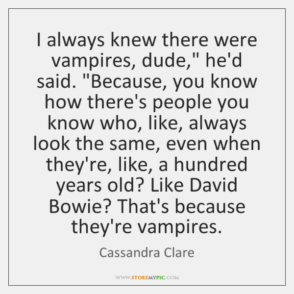 "I always knew there were vampires, dude,"" he'd said. ""Because, you know ..."
