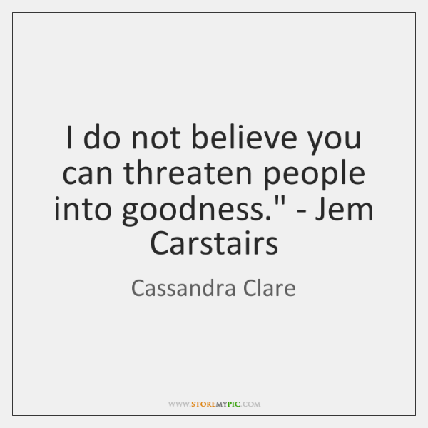 'I do not believe you can threaten people into goodness.' - ...