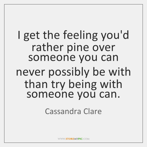 I get the feeling you'd rather pine over someone you can never ...