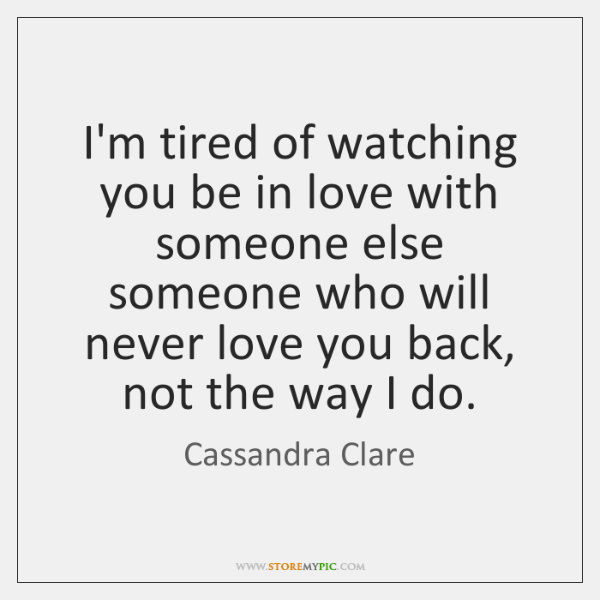 Im Tired Of Watching You Be In Love With Someone Else Someone