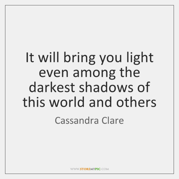 It will bring you light even among the darkest shadows of this ...