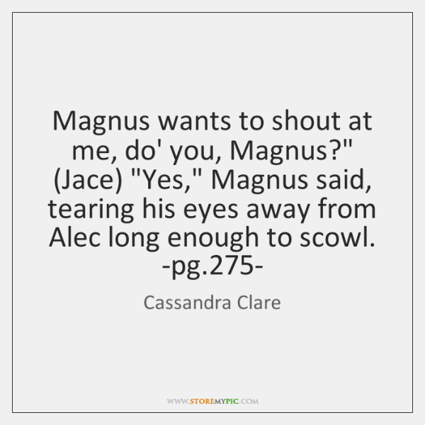"""Magnus wants to shout at me, do' you, Magnus?"""" (Jace) """"Yes,"""" Magnus ..."""